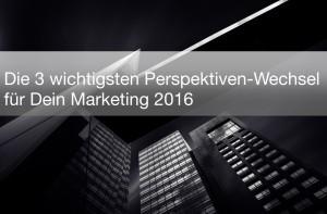 3 wichtige Perspektiven-Wechsel für Dein Marketing 2016 - Martina Fuchs