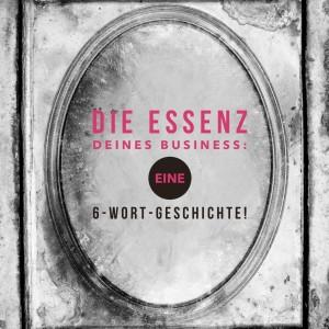 Die Essenz Deines Business - eine 6 Wort Geschichte. martina-fuchs.com